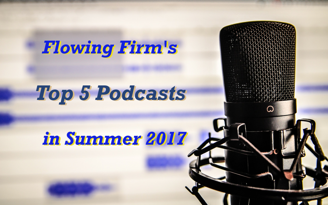 Flowing Firm's Top 5 Podcasts in Summer 2017