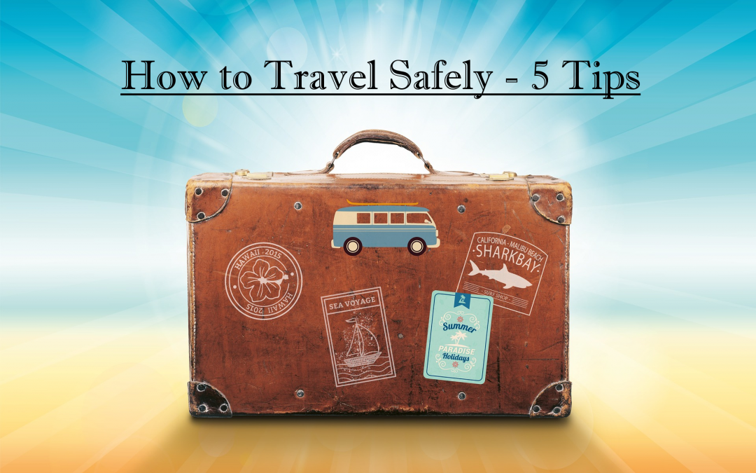 How to Travel Safely – 5 Practical Tips